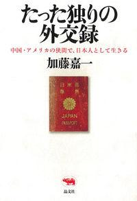 たった独りの外交録 / 中国・アメリカの狭間で、日本人として生きる