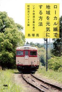 ローカル線で地域を元気にする方法 / いすみ鉄道公募社長の昭和流ビジネス論