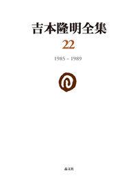 吉本隆明全集22 1985-1989