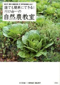 誰でも簡単にできる!川口由一の自然農教室 / 耕さず、肥料・農薬を用いず、草や虫を敵としない