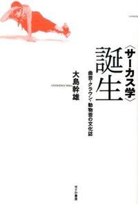 〈サーカス学〉誕生 / 曲芸・クラウン・動物芸の文化誌
