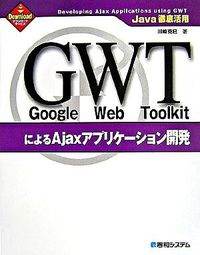 Google Web ToolkitによるAjaxアプリケーション開発 / Java徹底活用