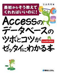Accessのデータベースのツボとコツがゼッタイにわかる本 / 最初からそう教えてくれればいいのに! Access 2007/2003対応