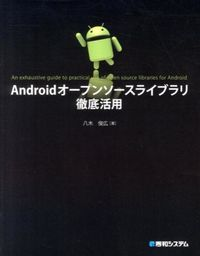 Androidオープンソースライブラリ徹底活用 = An exhaustive guide to practical use of open source libraries for Android
