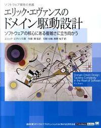 エリック・エヴァンスのドメイン駆動設計 : ソフトウェア開発の実践 : ソフトウェアの核心にある複雑さに立ち向かう