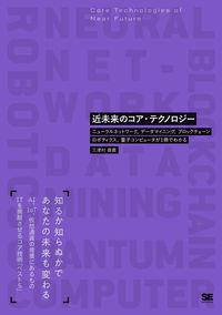 近未来のコア・テクノロジー / ニューラルネットワーク、データマイニング、ブロックチェーン、ロボティクス、量子コンピュータが1冊でわかる