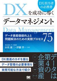 DXを成功に導くデータマネジメント データ資産価値向上と問題解決のための実務プロセス75