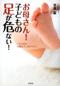 お母さん!子どもの足が危ない! : 一生の足は10歳までに決まります。