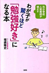 わが子が驚くほど「勉強好き」になる本 / 元小学校人気教師が明かす