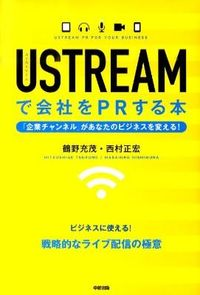 USTREAMで会社をPRする本 / 企業チャンネルがあなたのビジネスを変える!