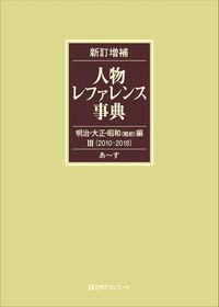 新訂増補 人物レファレンス事典 明治・大正・昭和(戦前)編Ⅲ(2010-2018)