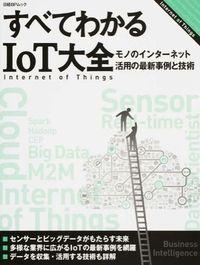すべてわかるIoT大全 / モノのインターネット活用の最新事例と技術