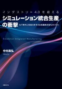 インダストリー4.0を超えるシミュレーション統合生産の衝撃 / IoT時代に先見力を与える知識統合型ものづくり