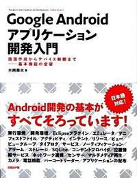 Google Androidアプリケーション開発入門 / 画面作成からデバイス制御までー基本機能の全容