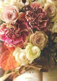花の楽しみ方ブック / テーブルに花を飾ると幸せが集まってくる