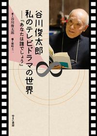 谷川俊太郎 私のテレビドラマの世界―『あなたは誰でしょう』