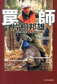 罠師片桐邦雄 / 狩猟の極意と自然の終焉