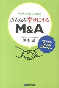 会社・社員・お客様みんなを幸せにするM&A / 実例に基づく7つのストーリー