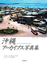 沖縄アーカイブス写真集 / 紡がれてきた美しき文化とやさしき人々の記録