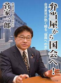 弁当屋から国会へ 会津男児が熱く綴る「復興への志」