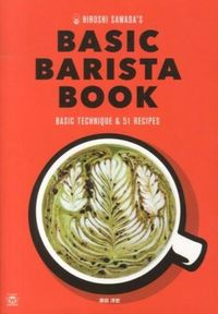 HIROSHI SAWADA'S BASIC BARISTA BOOK / エスプレッソマシーンで楽しむ基本の技とアレンジコーヒーレシピ