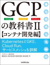 GCPの教科書II 【コンテナ開発編】  KubernetesとGKE、Cloud Run、サービスメッシュを詳解