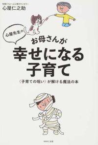 心屋先生のお母さんが幸せになる子育て / 〈子育ての呪い〉が解ける魔法の本