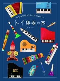 トイ楽器の本 / 眺めてかわいい、弾いて楽しい魅惑の音色たち
