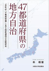 47都道府県の地方自治 「市町村への権限移譲」に見る制度運用の比較研究