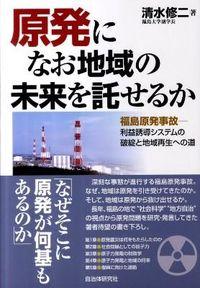 原発になお地域の未来を託せるか / 福島原発事故ー利益誘導システムの破綻と地域再生への道