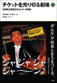 チケットを売り切る劇場 兵庫県立芸術文化センターの軌跡 文化とまちづくり叢書