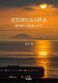 琵琶湖を巡る鉄道 / 湖西線と10路線の四季