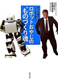 """ロボットおやじの""""ものづくり魂"""" : 中小企業はこう生き残れ!!"""