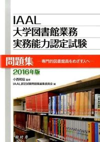 IAAL大学図書館業務実務能力認定試験問題集 2016年版 / 専門的図書館員をめざす人へ