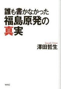 誰も書かなかった福島原発の真実
