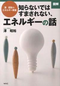 図解知らないではすまされない、エネルギーの話 / 澤昭裕のエネルギー教室