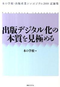 出版デジタル化の本質を見極める / 本の学校・出版産業シンポジウム2010記録集