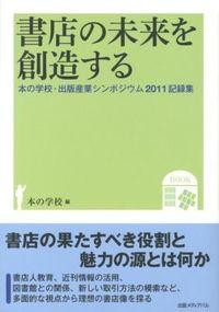 書店の未来を創造する / 本の学校・出版産業シンポジウム2011記録集