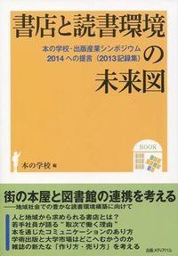 書店と読書環境の未来図 / 本の学校・出版産業シンポジウム2014への提言(2013記録集)