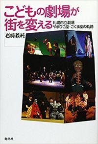 こどもの劇場が街を変える / 札幌市立劇場やまびこ座・こぐま座の軌跡
