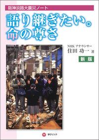 語り継ぎたい。命の尊さ 新版 / 阪神淡路大震災ノート