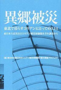 異郷被災 / 東北で暮らすコリアンにとっての3.11 東日本大震災在日コリアン被災体験聞き書き調査から