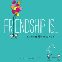 FRIENDSHIP IS... / あなたに感謝する500のこと