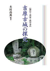 神官・書家・漢学者 吉原古城の探究