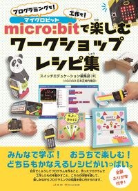 micro:bitで楽しむワークショップレシピ集 プログラミングも!工作も!