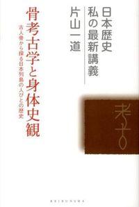 骨考古学と身体史観 / 古人骨から探る日本列島の人びとの歴史
