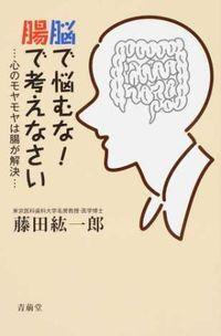 脳で悩むな!腸で考えなさい / ・・・心のモヤモヤは腸が解決・・・