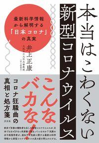 本当はこわくない新型コロナウイルス-最新科学情報から解明する「日本コロナ」の真実